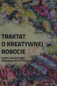 Okładka książki Traktat o kreatywnej robocie - Księga jubileuszowa Makarego Krzysztofa Stasiaka